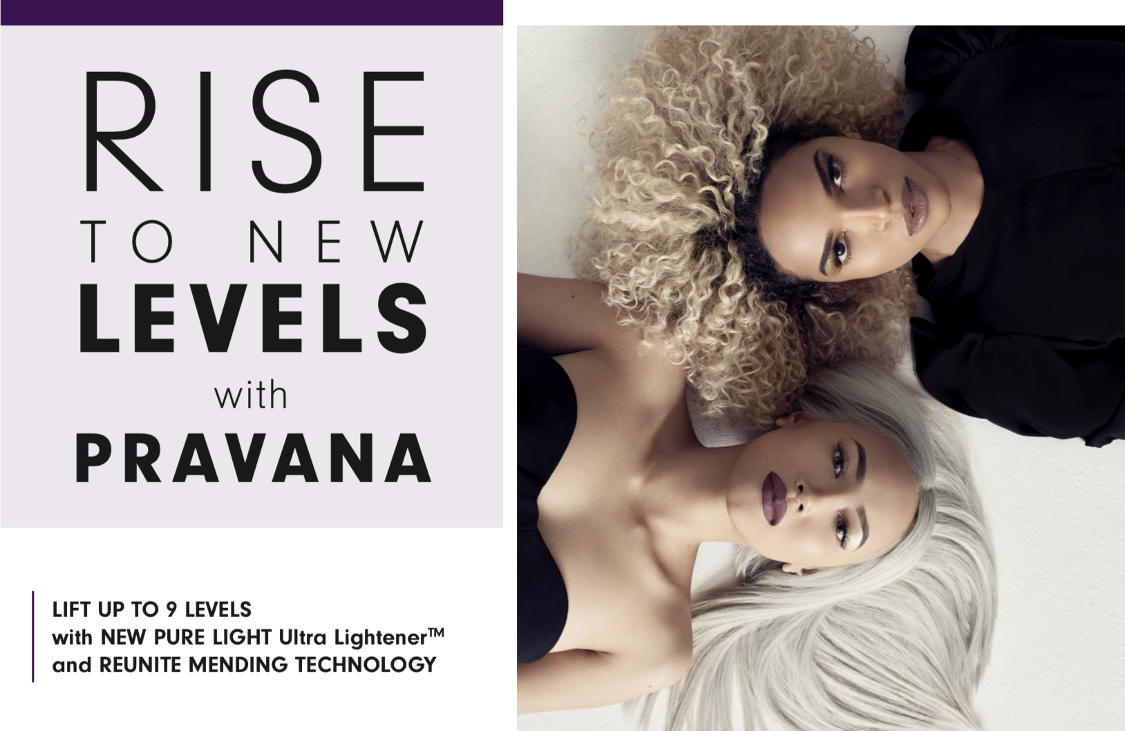 Rise to new levels with PRAVANA. Lift up to 9 levels with new pure light Ultra Lightener and reunite mending technology. Photo of two women lying on white surface.