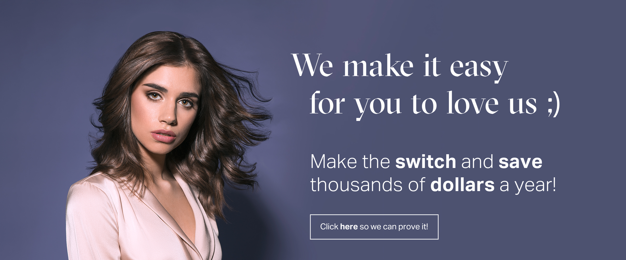 hair model with text reading: we make it easy for you to love us. Make the switch and save thousands of dollars a year. Click here so we can prove it!